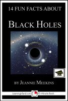 Jeannie Meekins - 14 Fun Facts About Black Holes: Educational Version