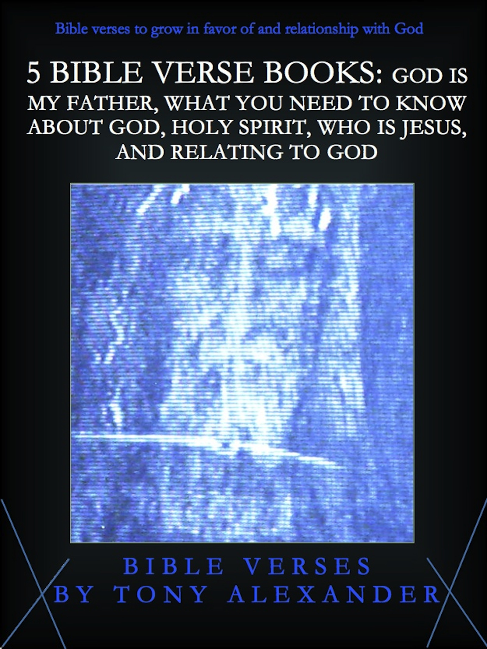 5 Bible Verse Books God Is My Father What You Need To Know About God Holy Spirit Who Is Jesus And Relating To God An Ebook By Tony Alexander