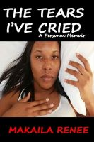 Makaila Renee - THE TEARS I'VE CRIED: A Personal Memoir