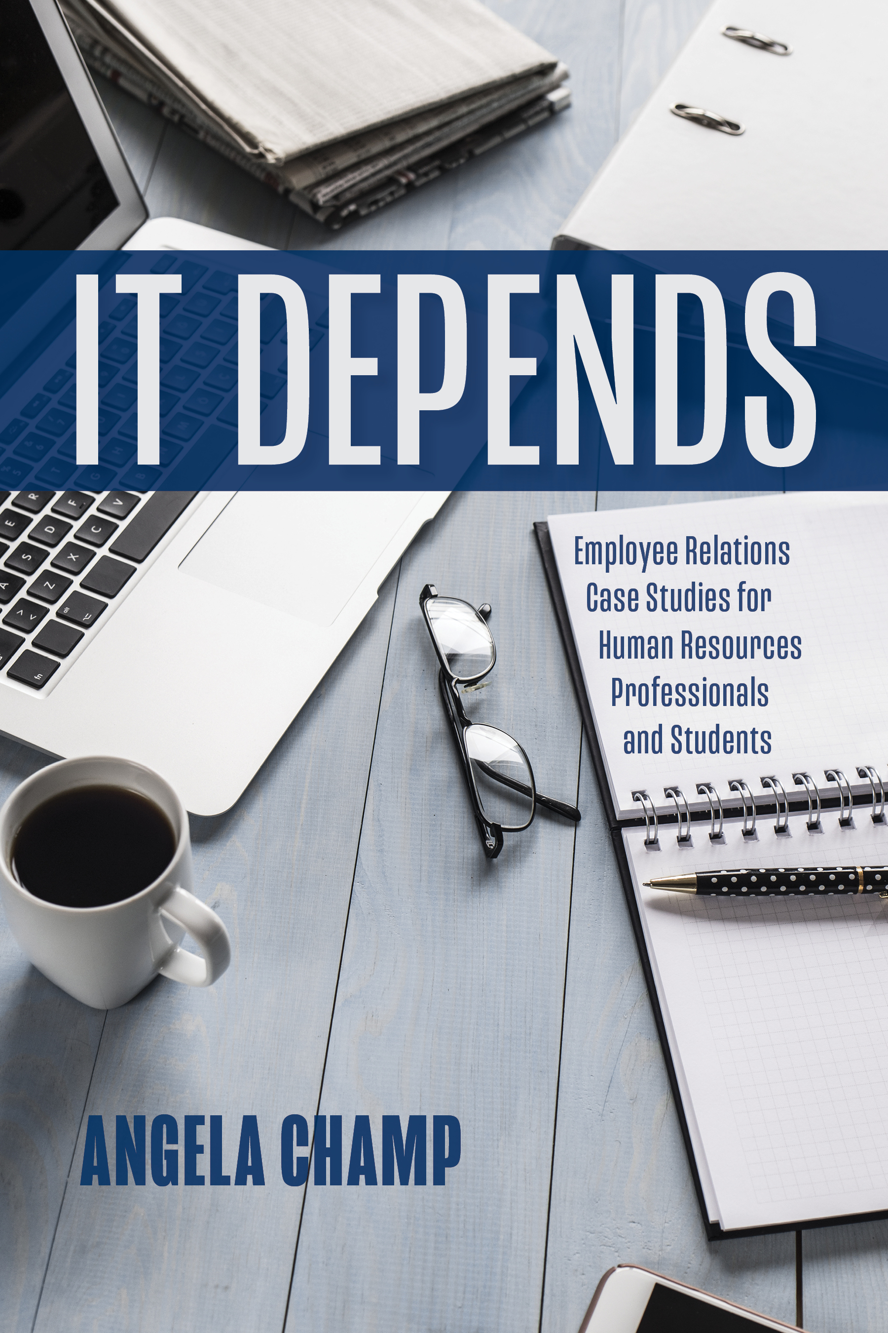 It Depends: Employee Relations Case Studies for Human Resources Students  and Professionals, an Ebook by Angela Champ