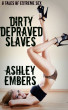 Dirty Depraved Slaves - 8 Tales Of Extreme Sex by Ashley Embers
