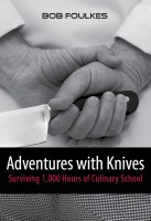 Bob Foulkes - Adventures with Knives, Surviving 1000 Hours of Culinary School
