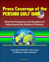 Progressive Management - Press Coverage of the Persian Gulf War: Historical Perspectives and Questions of Policy Beyond the Shadow of Vietnam - Censorship, World War I and II, Korea, Tet Offensive, Sidle Commission