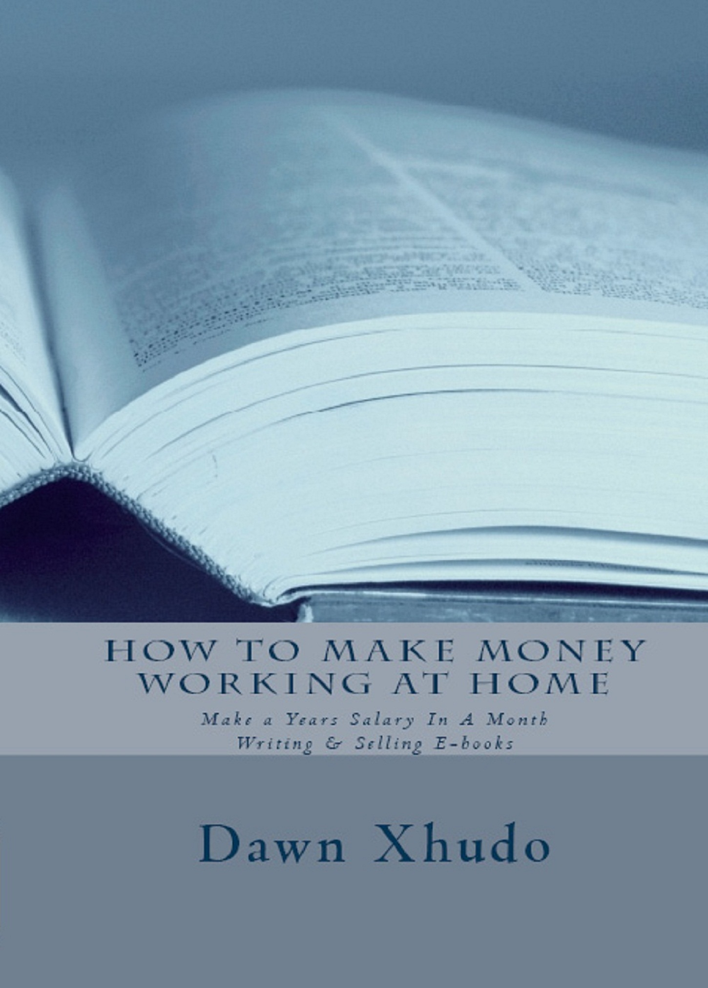 How to Make Money Working at Home: Make a Years Salary In A Month Writing & Selling E-books