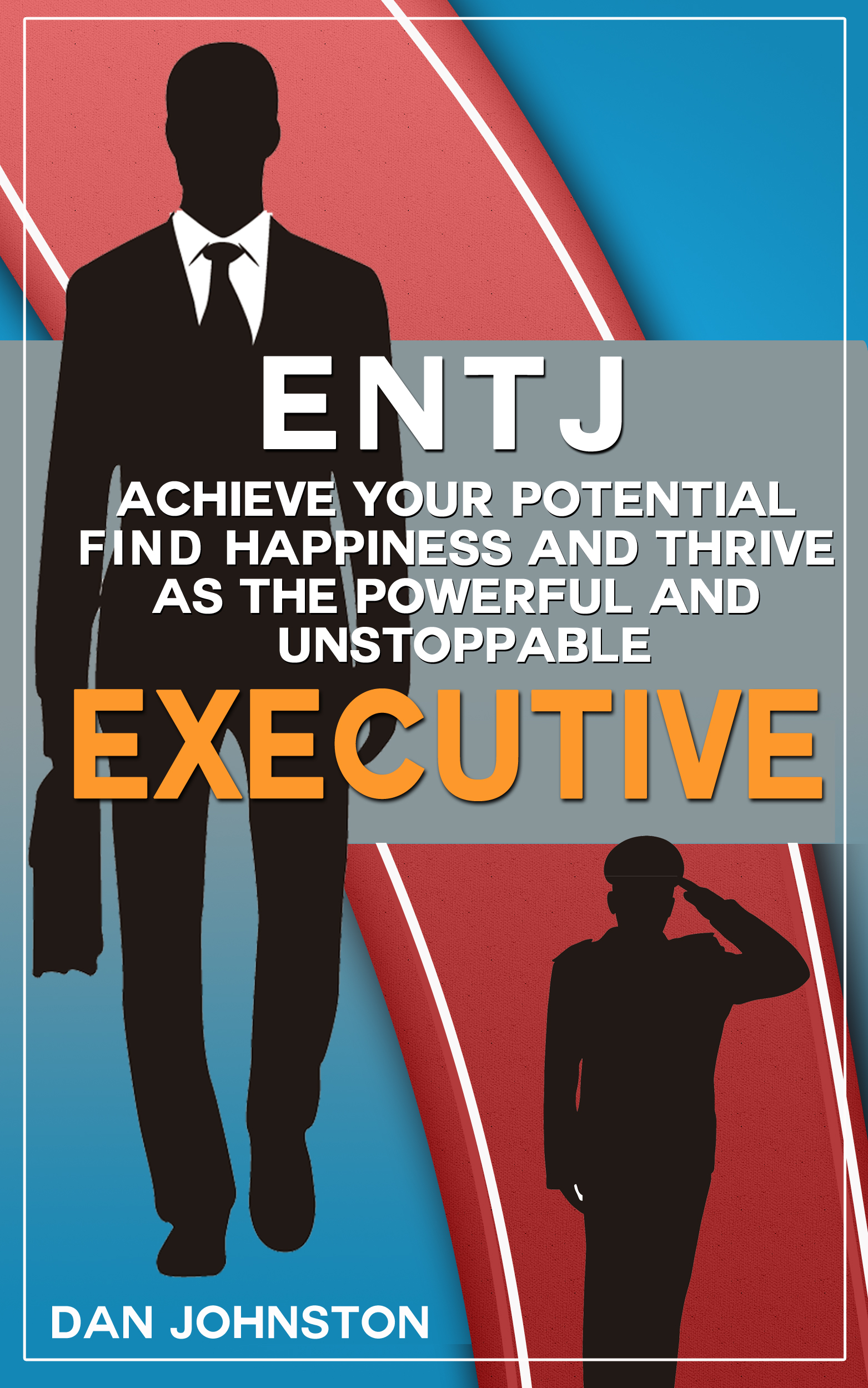 ENTJ: Achieve Your Potential, Find Happiness and Thrive as The Powerful and  Unstoppable