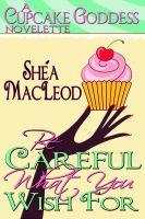 Shéa MacLeod - Be Careful What You Wish For (A Cupcake Goddess Novelette)