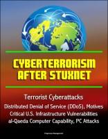 Progressive Management - Cyberterrorism After Stuxnet - Terrorist Cyberattacks, Distributed Denial of Service (DDoS), Motives, Critical U.S. Infrastructure Vulnerabilities, al-Qaeda Computer Capability, PC Attacks
