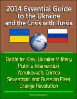Progressive Management - 2014 Essential Guide to the Ukraine and the Crisis with Russia - Battle for Kiev, Ukraine Military, Putin's Intervention, Yanukovych, Crimea, Sevastopol and Russian Fleet, Orange Revolution