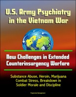 Progressive Management - U.S. Army Psychiatry in the Vietnam War: New Challenges in Extended Counterinsurgency Warfare - Substance Abuse, Heroin, Marijuana, Combat Stress, Breakdown in Soldier Morale and Discipline