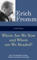 Erich Fromm - Fromm Essays: Where Are We Now and Where Are We Headed?