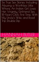 Hannah Butler - Six True Sex Stories: Including Abusing a Worthless Little Whore, An Indian Girl Loses Her Virginity, Girlfriend Sex, 18-Years-Old's First Time, With My Uncle's Wife, and Road Trip Double Dip