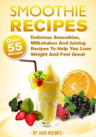 Jago Holmes - Smoothie Recipes - Delicious Smoothies, Milkshakes And Juicing Recipes To Help You Lose Weight And Feel Great