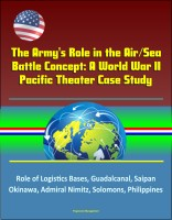 Progressive Management - The Army's Role in the Air/Sea Battle Concept: A World War II Pacific Theater Case Study - Role of Logistics Bases, Guadalcanal, Saipan, Okinawa, Admiral Nimitz, Solomons, Philippines