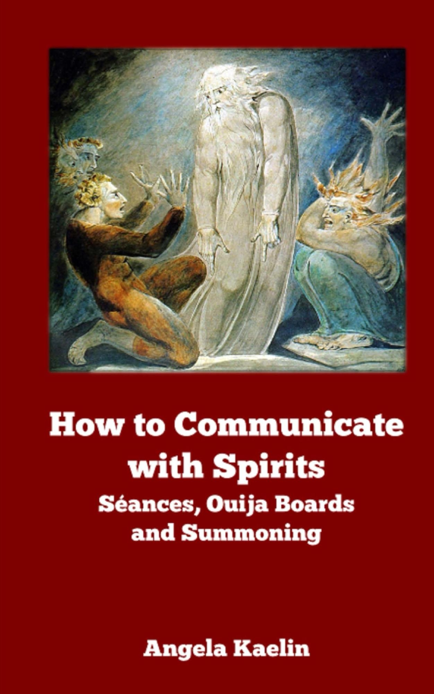 How to communicate with Spirits: Seances, Ouija boards and Summoning by Angela Kaelin