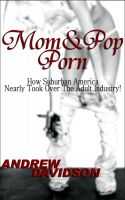 Andrew Davidson - Mom and Pop Porn, How Suburban America Nearly Took Over The Adult Industry!