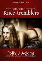 Polly J Adams - Knee-tremblers: The collected stories