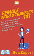 Female World Traveler 101 : How to Travel the World, Learn New Cultures, and Explore the World as a Solo Woman Traveler From A to Z! by HowExpert