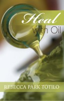 Rebecca Park Totilo - Heal With Oil: How To Use The Essential Oils Of Ancient Scripture