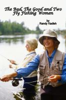 Cover for 'The Bad, The Good and Two Fly Fishing Women'