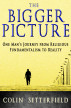 The Bigger Picture: One Man's Journey from Religious Fundamentalism to Reality by Colin Setterfield
