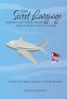 Renata Mazukniene - The Secret Language Airlines and Travel Agents Don't Want You to Learn. Your Ultimate Guide to Air Travel.