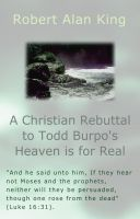 Robert Alan King - A Christian Rebuttal to Todd Burpo's Heaven is for Real