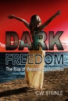 C.W. Steinle - Dark Freedom: The Rise of Western Lawlessness