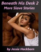 Jessie Hackborn - Beneath His Desk 2: More Slave Stories