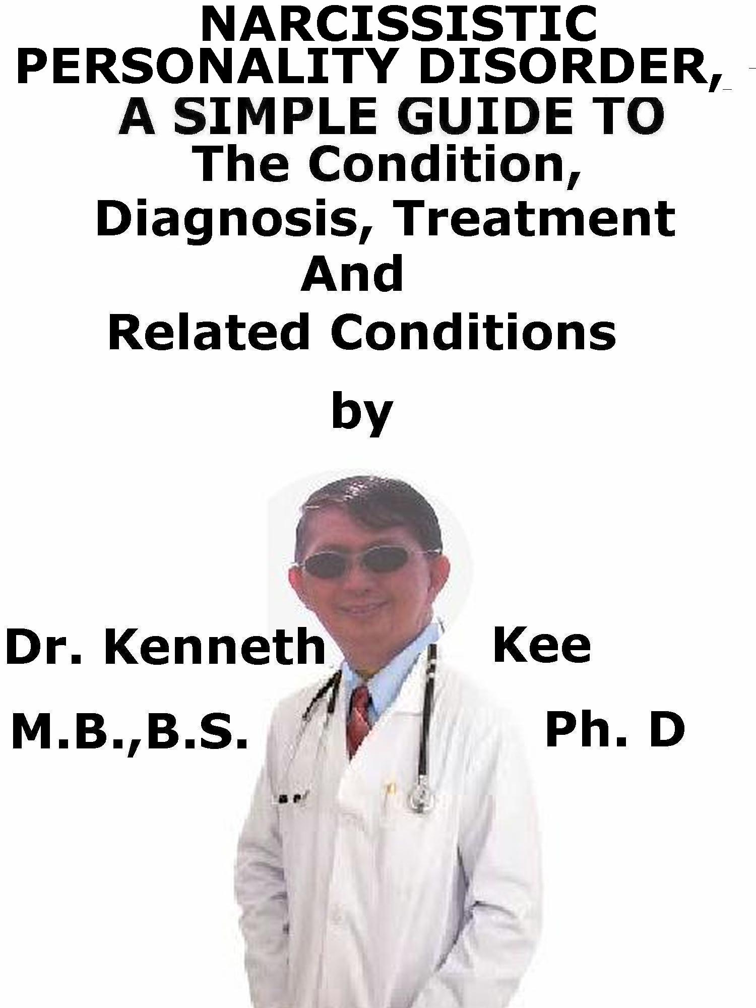 Narcissistic Personality Disorder, A Simple Guide To The Condition,  Diagnosis, Treatment And Related Conditions, an Ebook by Kenneth Kee