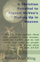 Robert Alan King - A Christian Rebuttal to Crystal McVea's Waking Up in Heaven