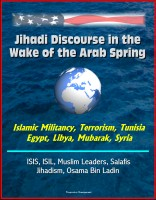 Progressive Management - Jihadi Discourse in the Wake of the Arab Spring - Islamic Militancy, Terrorism, Tunisia, Egypt, Libya, Mubarak, Syria, ISIS, ISIL, Muslim Leaders, Salafis, Jihadism, Osama Bin Ladin