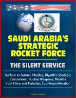 Progressive Management - Saudi Arabia's Strategic Rocket Force: The Silent Service - Surface to Surface Missiles, Riyadh's Strategic Calculations, Nuclear Weapons, Missiles from China and Pakistan, Counterproliferation