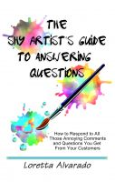 Loretta Alvarado - The Shy Artist's Guide to Answering Questions: How to respond to all those annoying questions and comments you get from your customers