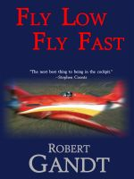 Robert Gandt - Fly Low Fly Fast