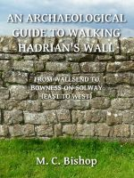 M. C. Bishop - An Archaeological Guide to Walking Hadrian's Wall from Wallsend to Bowness-on-Solway (East to West)
