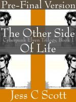 Jess C Scott - The Other Side of Life (Cyberpunk Elven Trilogy, Book 1, Pre-Final Version)