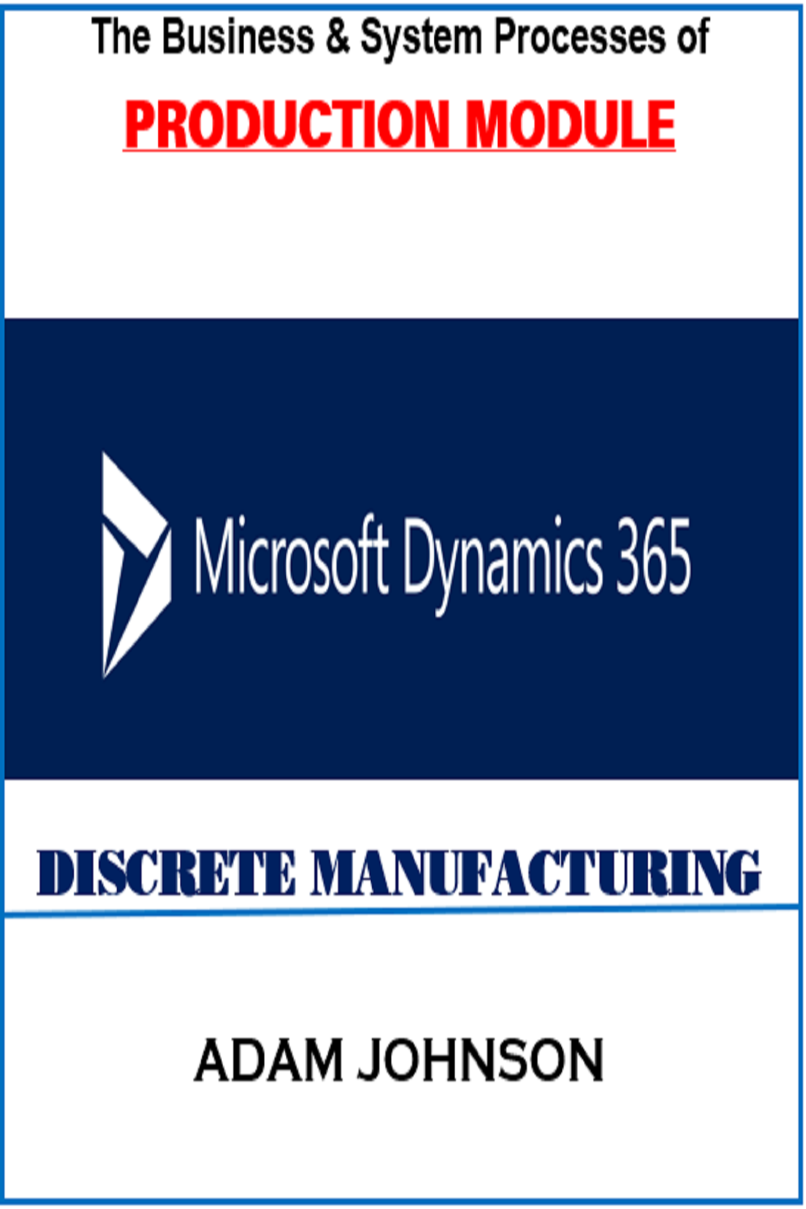The Business & System Processes of Production Module In Dynamics 365 for  Discrete Manufacturing, an Ebook by Adam Jonhson