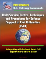 Progressive Management - 21st Century Military Documents: Multi-Service Tactics, Techniques, and Procedures for Defense Support of Civil Authorities (DSCA), Integrating with National Guard Civil Support ATP 3-28.1(FM 3-28.1)