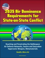 Progressive Management - 2035 Air Dominance Requirements for State-on-State Conflict - Reaching and Penetrating the Battlespace, Air Defense Networks, Swarm and Saturation, Hypersonic Weapon, Metamaterials, Stealth, Micro Air