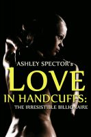 Ashley Spector - Love In Handcuffs: The Irresistible Billionaire (Part Two) (BDSM And Domination Erotic Romance Novelette)