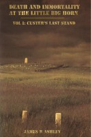 James R Ashley - Death and Immortality at the Little BigHorn: Vol I, Custer's Last Stand