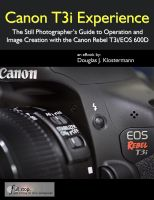 Douglas Klostermann - Canon T3i Experience - The Still Photographer's Guide to Operation and Image Creation with the Canon Rebel T3i / EOS 600D