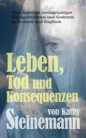 Kathy Steinemann - Leben, Tod und Konsequenzen: Eine Auswahl zweisprachiger Kurzgeschichten und Gedichte in Deutsch und Englisch