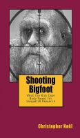 Cover for 'Shooting Bigfoot:  What the Rick Dyer Body Means for Sasquatch Research'