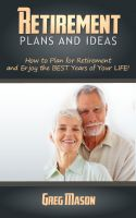 Greg Mason - Retirement Plans and Ideas - How to Plan for Retirement and Enjoy the BEST Years of Your Life!