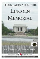 Caitlind L. Alexander - 14 Fun Facts About the Lincoln Memorial: Educational Version