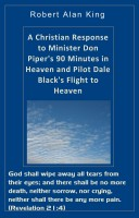 Robert Alan King - A Christian Response to Minister Don Piper's 90 Minutes in Heaven and Pilot Dale Black's Flight to Heaven