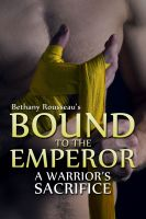 Bethany Rousseau - Bound To The Emperor: A Warrior's Sacrifice (Part Two) (A Historic Erotic Romance Novelette)