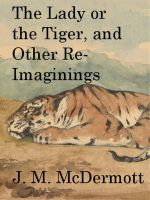 J. M. McDermott - The Lady or the Tiger, and Other Re-Imaginings