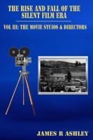 James R Ashley - The Rise and Fall of the Silent Film Era, Vol III: The Film Studios & Directors